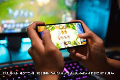 Taruhan Slot Online Lebih Mudah Menggunakan Deposit Pulsa